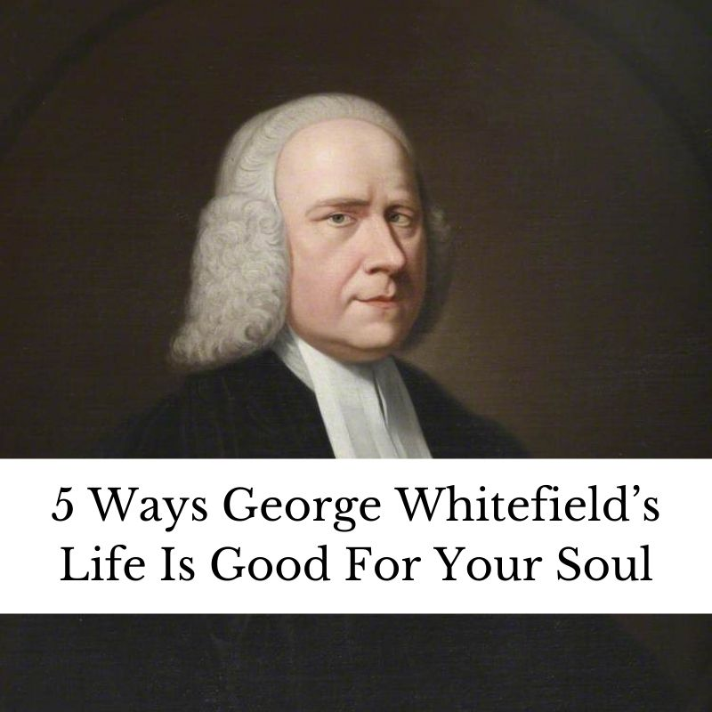 5 Ways George Whitefield's Life Is Good For Your Soul