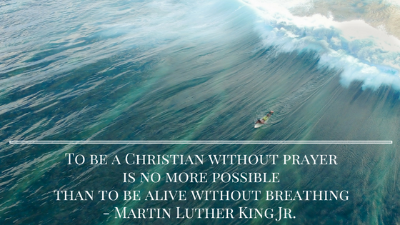 To be a Christian without prayer is no more possible than to be alive without breathing- Martin Luther King Jr.