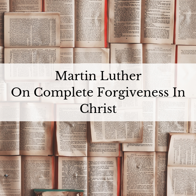 Martin Luther on The Complete Forgiveness of Christ