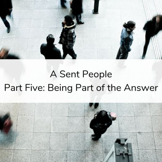 A Sent People - Part 5_ Being Part of the Answer