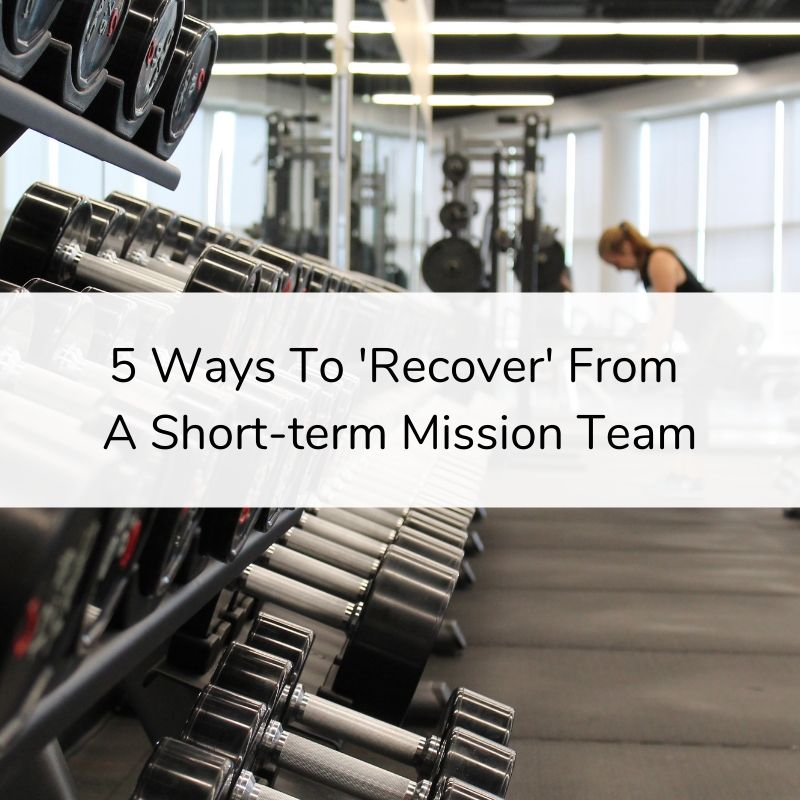 5 Ways To Recover From a Short-term Mission Team